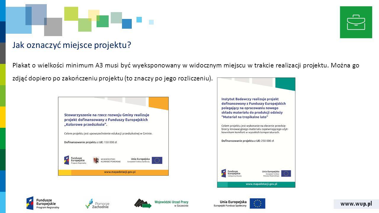 www.wup.pl Jak oznaczyć miejsce projektu? Plakat o wielkości minimum A3 musi być wyeksponowany w widocznym miejscu w trakcie realizacji projektu. Możn