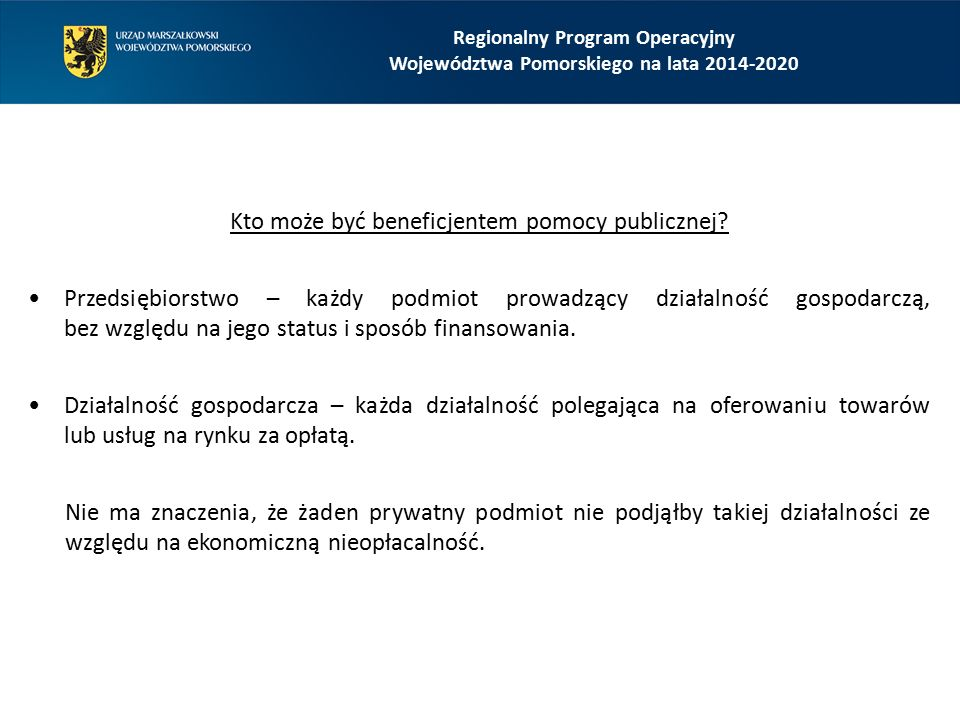 Regionalny Program Operacyjny Województwa Pomorskiego na lata 2014-2020 Kto może być beneficjentem pomocy publicznej? Przedsiębiorstwo – każdy podmiot