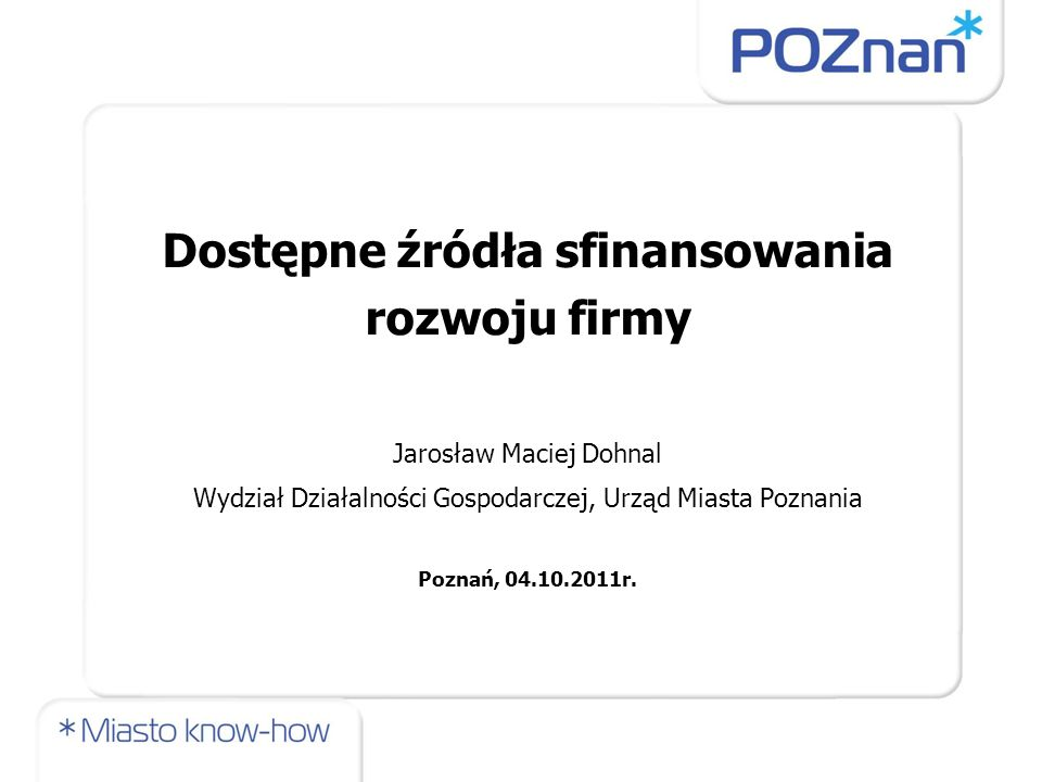 Dostępne źródła sfinansowania rozwoju firmy Jarosław Maciej Dohnal Wydział Działalności Gospodarczej, Urząd Miasta Poznania Poznań, 04.10.2011r.