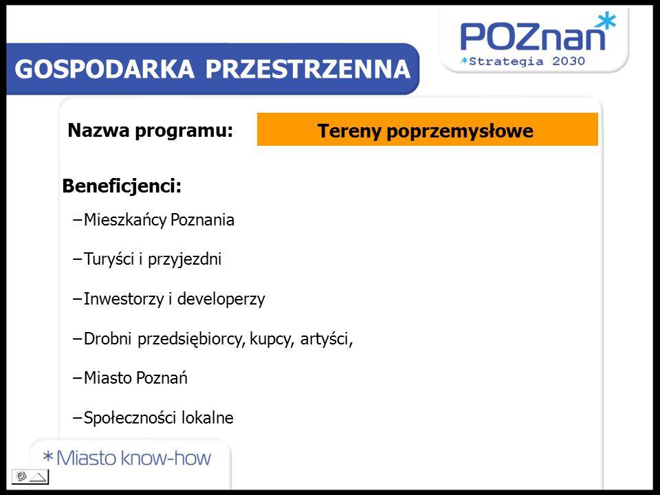 Nazwa programu: Beneficjenci: −Mieszkańcy Poznania −Turyści i przyjezdni −Inwestorzy i developerzy −Drobni przedsiębiorcy, kupcy, artyści, −Miasto Poznań −Społeczności lokalne GOSPODARKA PRZESTRZENNA Tereny poprzemysłowe