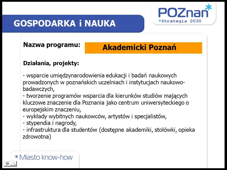 Nazwa programu: Działania, projekty: GOSPODARKA i NAUKA Akademicki Poznań - wsparcie umiędzynarodowienia edukacji i badań naukowych prowadzonych w poznańskich uczelniach i instytucjach naukowo- badawczych, - tworzenie programów wsparcia dla kierunków studiów mających kluczowe znaczenie dla Poznania jako centrum uniwersyteckiego o europejskim znaczeniu, - wykłady wybitnych naukowców, artystów i specjalistów, - stypendia i nagrody, - infrastruktura dla studentów (dostępne akademiki, stołówki, opieka zdrowotna)