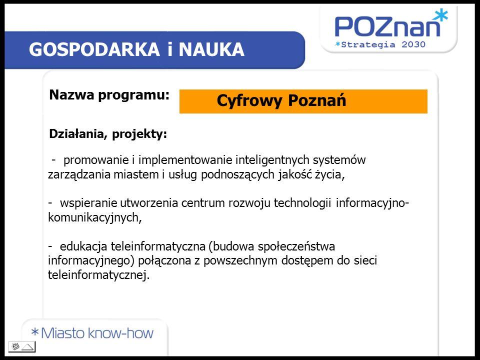 Nazwa programu: Działania, projekty: GOSPODARKA i NAUKA Cyfrowy Poznań - promowanie i implementowanie inteligentnych systemów zarządzania miastem i usług podnoszących jakość życia, - wspieranie utworzenia centrum rozwoju technologii informacyjno- komunikacyjnych, - edukacja teleinformatyczna (budowa społeczeństwa informacyjnego) połączona z powszechnym dostępem do sieci teleinformatycznej.