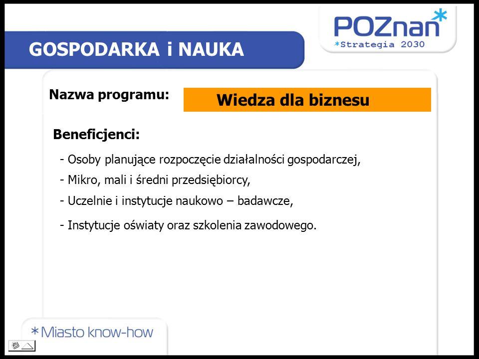 Nazwa programu: Beneficjenci: GOSPODARKA i NAUKA Wiedza dla biznesu - Osoby planujące rozpoczęcie działalności gospodarczej, - Mikro, mali i średni przedsiębiorcy, - Uczelnie i instytucje naukowo – badawcze, - Instytucje oświaty oraz szkolenia zawodowego.