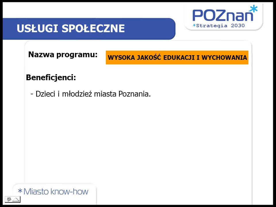 USŁUGI SPOŁECZNE Nazwa programu: WYSOKA JAKOŚĆ EDUKACJI I WYCHOWANIA Beneficjenci: - Dzieci i młodzież miasta Poznania.