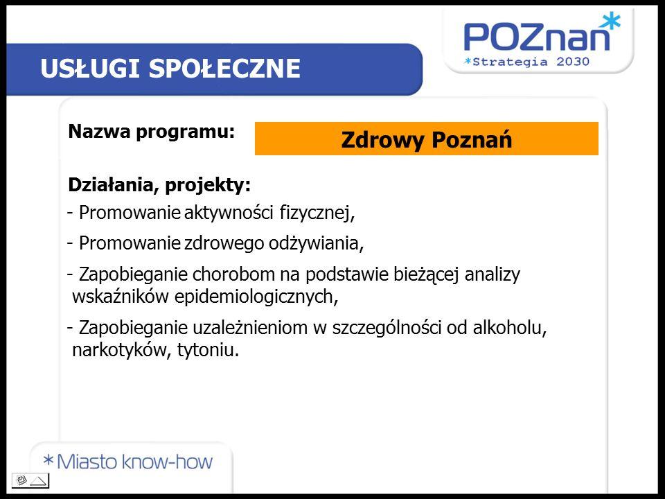 USŁUGI SPOŁECZNE Nazwa programu: Zdrowy Poznań Działania, projekty: - Promowanie aktywności fizycznej, - Promowanie zdrowego odżywiania, - Zapobieganie chorobom na podstawie bieżącej analizy wskaźników epidemiologicznych, - Zapobieganie uzależnieniom w szczególności od alkoholu, narkotyków, tytoniu.