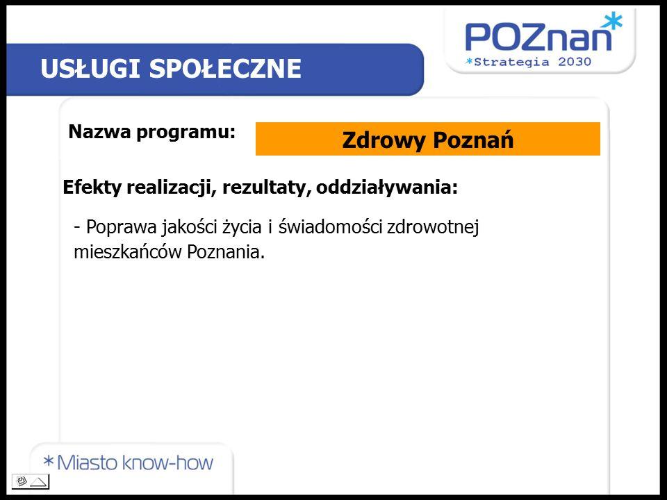 USŁUGI SPOŁECZNE Nazwa programu: Zdrowy Poznań Efekty realizacji, rezultaty, oddziaływania: - Poprawa jakości życia i świadomości zdrowotnej mieszkańców Poznania.