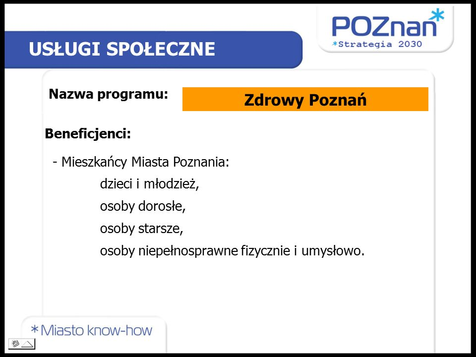 USŁUGI SPOŁECZNE Nazwa programu: Zdrowy Poznań Beneficjenci: - Mieszkańcy Miasta Poznania: dzieci i młodzież, osoby dorosłe, osoby starsze, osoby niepełnosprawne fizycznie i umysłowo.