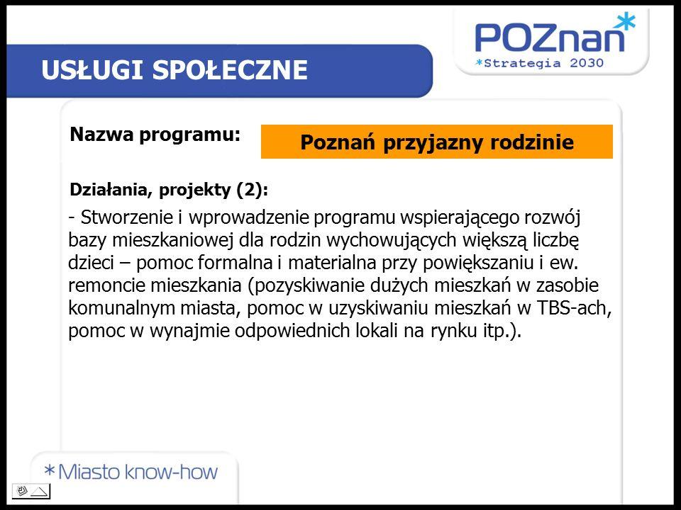 USŁUGI SPOŁECZNE Nazwa programu: Poznań przyjazny rodzinie Działania, projekty (2): - Stworzenie i wprowadzenie programu wspierającego rozwój bazy mieszkaniowej dla rodzin wychowujących większą liczbę dzieci – pomoc formalna i materialna przy powiększaniu i ew.