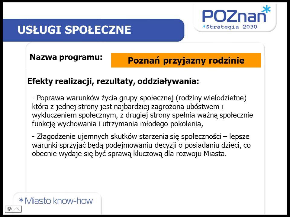 USŁUGI SPOŁECZNE Nazwa programu: Poznań przyjazny rodzinie Efekty realizacji, rezultaty, oddziaływania: - Poprawa warunków życia grupy społecznej (rodziny wielodzietne) która z jednej strony jest najbardziej zagrożona ubóstwem i wykluczeniem społecznym, z drugiej strony spełnia ważną społecznie funkcję wychowania i utrzymania młodego pokolenia, - Złagodzenie ujemnych skutków starzenia się społeczności – lepsze warunki sprzyjać będą podejmowaniu decyzji o posiadaniu dzieci, co obecnie wydaje się być sprawą kluczową dla rozwoju Miasta.