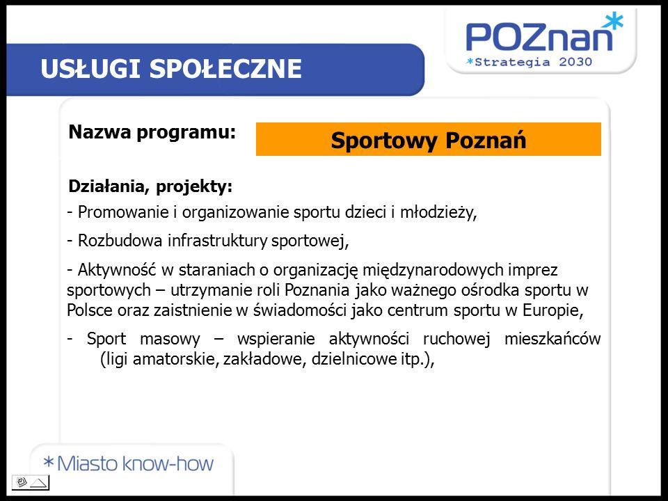 USŁUGI SPOŁECZNE Nazwa programu: Sportowy Poznań Działania, projekty: - Promowanie i organizowanie sportu dzieci i młodzieży, - Rozbudowa infrastruktury sportowej, - Aktywność w staraniach o organizację międzynarodowych imprez sportowych – utrzymanie roli Poznania jako ważnego ośrodka sportu w Polsce oraz zaistnienie w świadomości jako centrum sportu w Europie, - Sport masowy – wspieranie aktywności ruchowej mieszkańców (ligi amatorskie, zakładowe, dzielnicowe itp.),