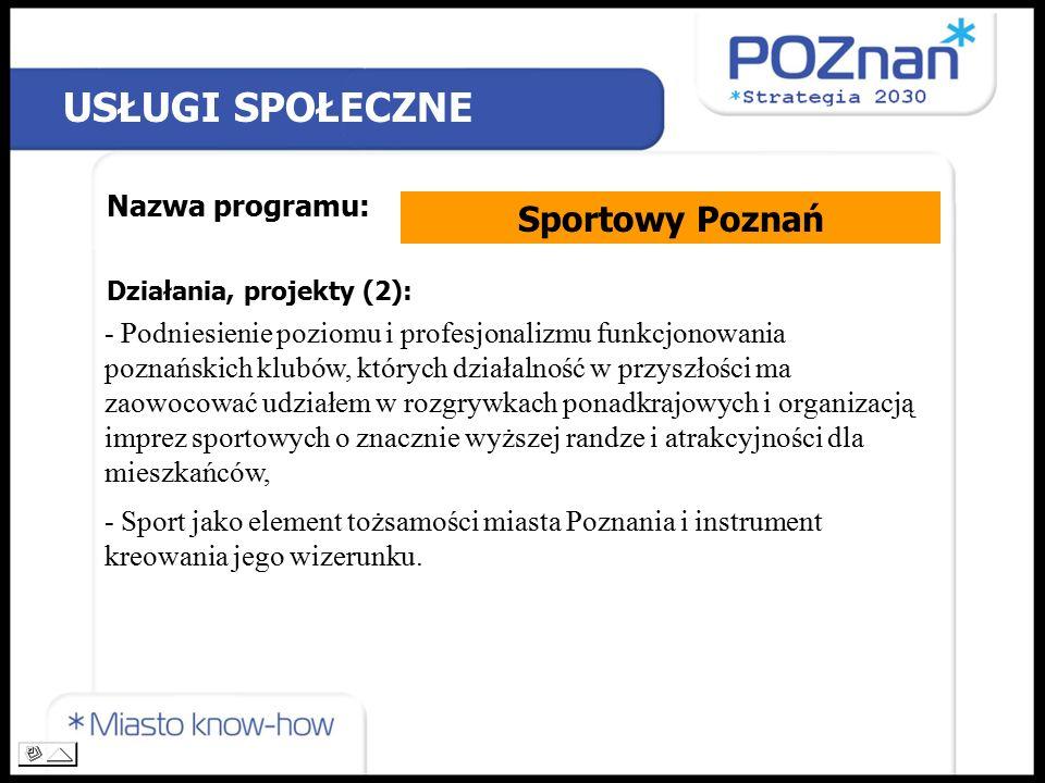 USŁUGI SPOŁECZNE Nazwa programu: Sportowy Poznań Działania, projekty (2): - Podniesienie poziomu i profesjonalizmu funkcjonowania poznańskich klubów, których działalność w przyszłości ma zaowocować udziałem w rozgrywkach ponadkrajowych i organizacją imprez sportowych o znacznie wyższej randze i atrakcyjności dla mieszkańców, - Sport jako element tożsamości miasta Poznania i instrument kreowania jego wizerunku.