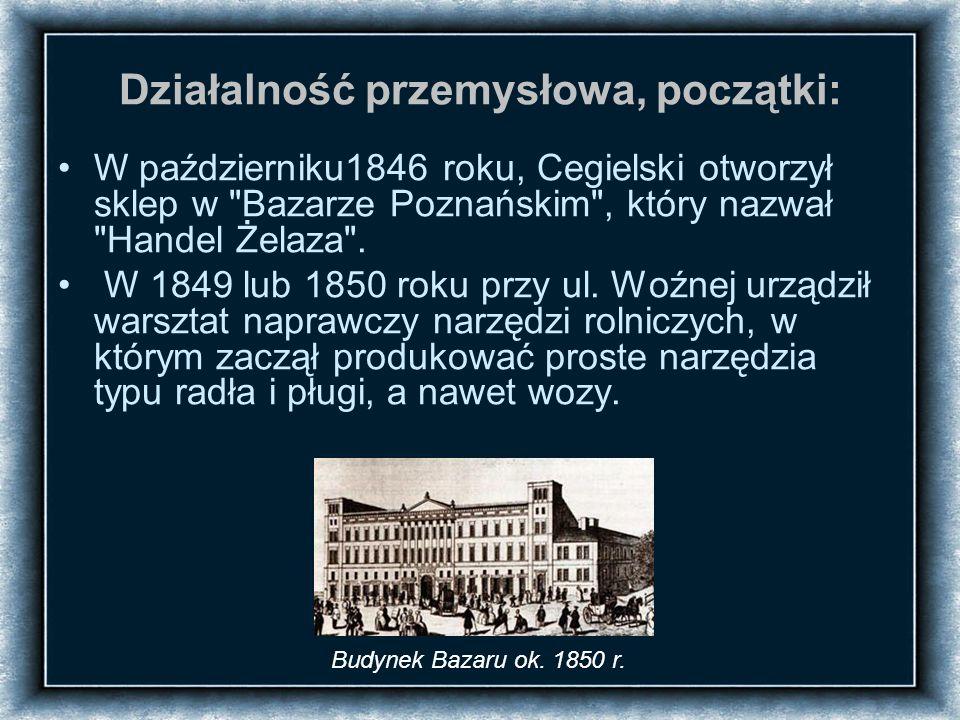 Działalność przemysłowa, początki: W październiku1846 roku, Cegielski otworzył sklep w Bazarze Poznańskim , który nazwał Handel Żelaza .