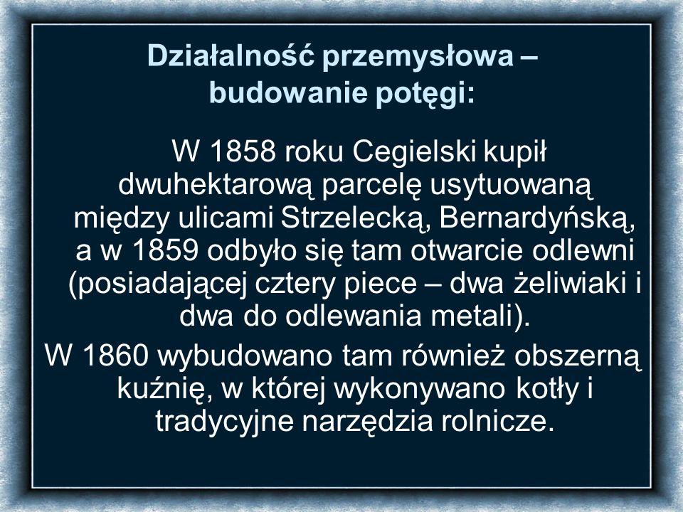 Działalność przemysłowa – budowanie potęgi: W 1858 roku Cegielski kupił dwuhektarową parcelę usytuowaną między ulicami Strzelecką, Bernardyńską, a w 1859 odbyło się tam otwarcie odlewni (posiadającej cztery piece – dwa żeliwiaki i dwa do odlewania metali).
