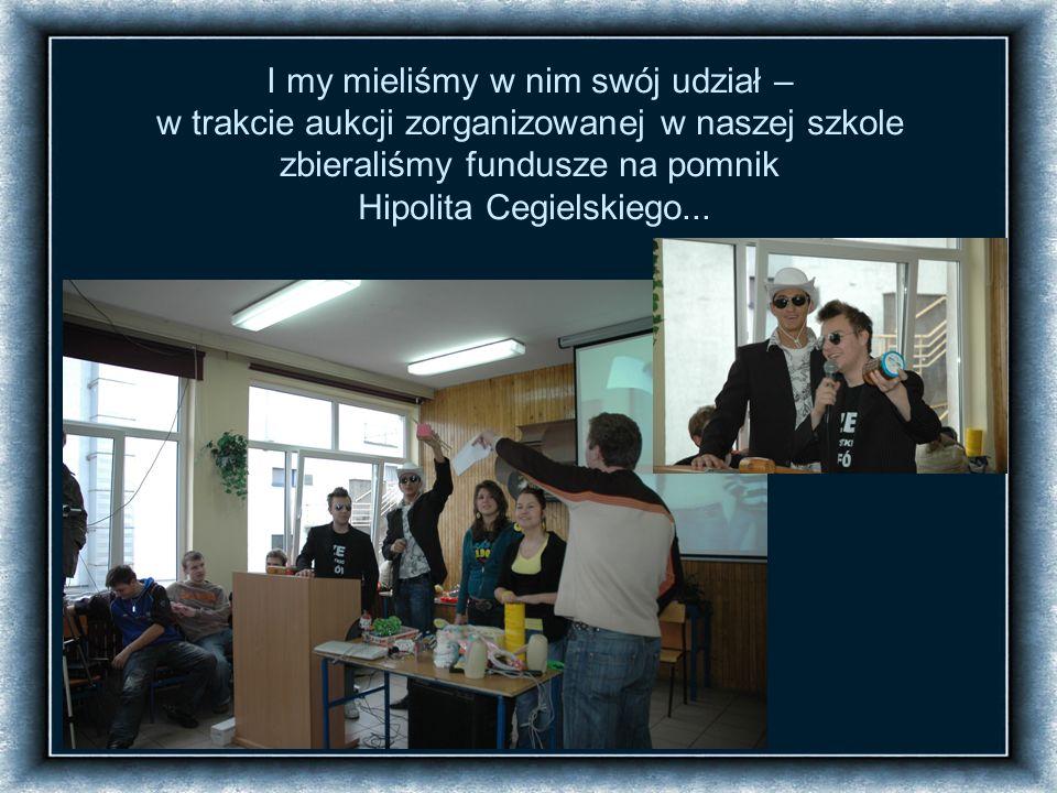 I my mieliśmy w nim swój udział – w trakcie aukcji zorganizowanej w naszej szkole zbieraliśmy fundusze na pomnik Hipolita Cegielskiego...