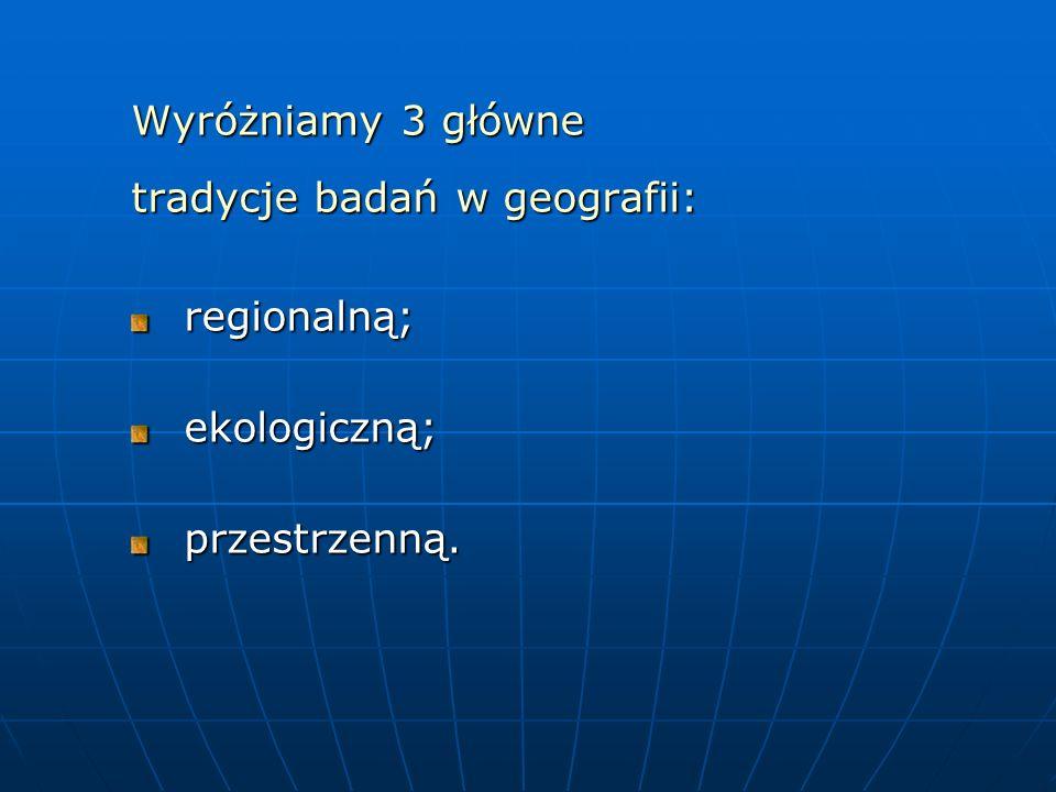 Wyróżniamy 3 główne tradycje badań w geografii: regionalną;ekologiczną;przestrzenną.