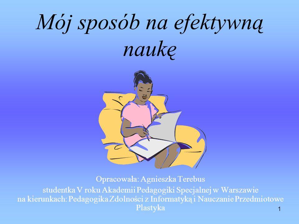 1 Mój sposób na efektywną naukę Opracowała: Agnieszka Terebus studentka V roku Akademii Pedagogiki Specjalnej w Warszawie na kierunkach: Pedagogika Zdolności z Informatyką i Nauczanie Przedmiotowe Plastyka