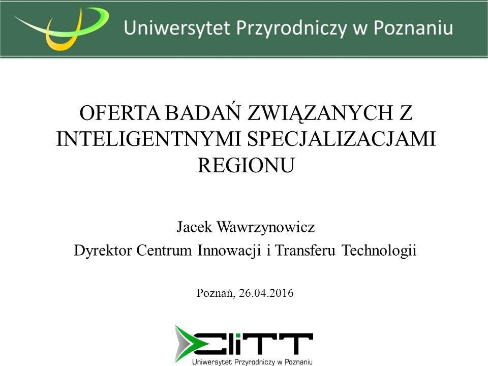 OFERTA BADAŃ ZWIĄZANYCH Z INTELIGENTNYMI SPECJALIZACJAMI REGIONU Jacek Wawrzynowicz Dyrektor Centrum Innowacji i Transferu Technologii Poznań, 26.04.2