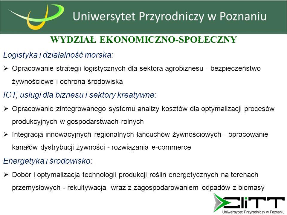 WYDZIAŁ EKONOMICZNO-SPOŁECZNY Logistyka i działalność morska:  Opracowanie strategii logistycznych dla sektora agrobiznesu - bezpieczeństwo żywnościowe i ochrona środowiska ICT, usługi dla biznesu i sektory kreatywne:  Opracowanie zintegrowanego systemu analizy kosztów dla optymalizacji procesów produkcyjnych w gospodarstwach rolnych  Integracja innowacyjnych regionalnych łańcuchów żywnościowych - opracowanie kanałów dystrybucji żywności - rozwiązania e-commerce Energetyka i środowisko:  Dobór i optymalizacja technologii produkcji roślin energetycznych na terenach przemysłowych - rekultywacja wraz z zagospodarowaniem odpadów z biomasy