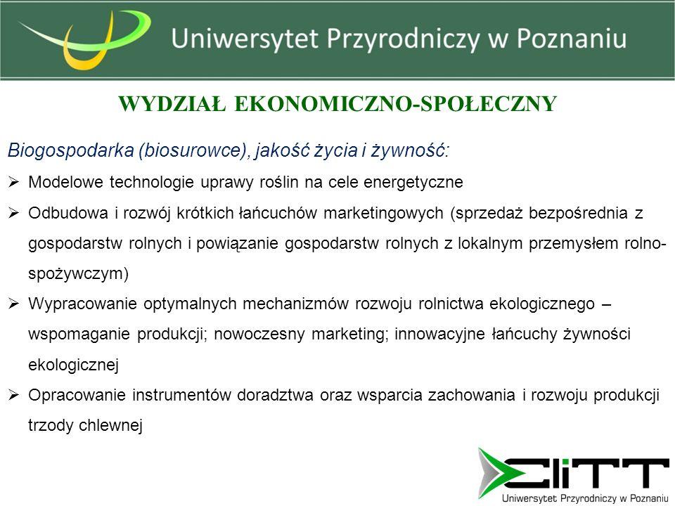 WYDZIAŁ EKONOMICZNO-SPOŁECZNY Biogospodarka (biosurowce), jakość życia i żywność:  Modelowe technologie uprawy roślin na cele energetyczne  Odbudowa i rozwój krótkich łańcuchów marketingowych (sprzedaż bezpośrednia z gospodarstw rolnych i powiązanie gospodarstw rolnych z lokalnym przemysłem rolno- spożywczym)  Wypracowanie optymalnych mechanizmów rozwoju rolnictwa ekologicznego – wspomaganie produkcji; nowoczesny marketing; innowacyjne łańcuchy żywności ekologicznej  Opracowanie instrumentów doradztwa oraz wsparcia zachowania i rozwoju produkcji trzody chlewnej