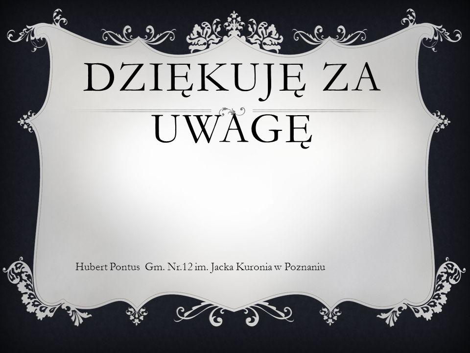 DZIĘKUJĘ ZA UWAGĘ Hubert Pontus Gm. Nr.12 im. Jacka Kuronia w Poznaniu