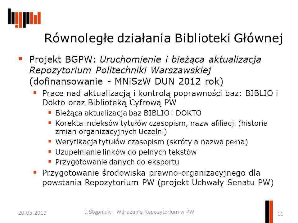 Równoległe działania Biblioteki Głównej  Projekt BGPW: Uruchomienie i bieżąca aktualizacja Repozytorium Politechniki Warszawskiej (dofinansowanie - MNiSzW DUN 2012 rok)  Prace nad aktualizacją i kontrolą poprawności baz: BIBLIO i Dokto oraz Biblioteką Cyfrową PW  Bieżąca aktualizacja baz BIBLIO i DOKTO  Korekta indeksów tytułów czasopism, nazw afiliacji (historia zmian organizacyjnych Uczelni)  Weryfikacja tytułów czasopism (skróty a nazwa pełna)  Uzupełnianie linków do pełnych tekstów  Przygotowanie danych do eksportu  Przygotowanie środowiska prawno-organizacyjnego dla powstania Repozytorium PW (projekt Uchwały Senatu PW) J.Stępniak: Wdrażanie Repozytorium w PW 11 20.05.2013
