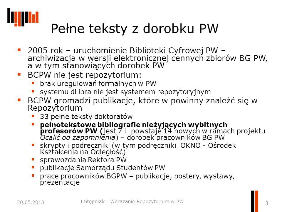 Pełne teksty z dorobku PW  2005 rok – uruchomienie Biblioteki Cyfrowej PW – archiwizacja w wersji elektronicznej cennych zbiorów BG PW, a w tym stanowiących dorobek PW  BCPW nie jest repozytorium:  brak uregulowań formalnych w PW  systemu dLibra nie jest systemem repozytoryjnym  BCPW gromadzi publikacje, które w powinny znaleźć się w Repozytorium  33 pełne teksty doktoratów  pełnotekstowe bibliografie nieżyjących wybitnych profesorów PW (jest 7 i powstaje 14 nowych w ramach projektu Ocalić od zapomnienia) – dorobek pracowników BG PW  skrypty i podręczniki (w tym podręczniki OKNO - Ośrodek Kształcenia na Odległość)  sprawozdania Rektora PW  publikacje Samorządu Studentów PW  prace pracowników BGPW – publikacje, postery, wystawy, prezentacje J.Stępniak: Wdrażanie Repozytorium w PW 3 20.05.2013