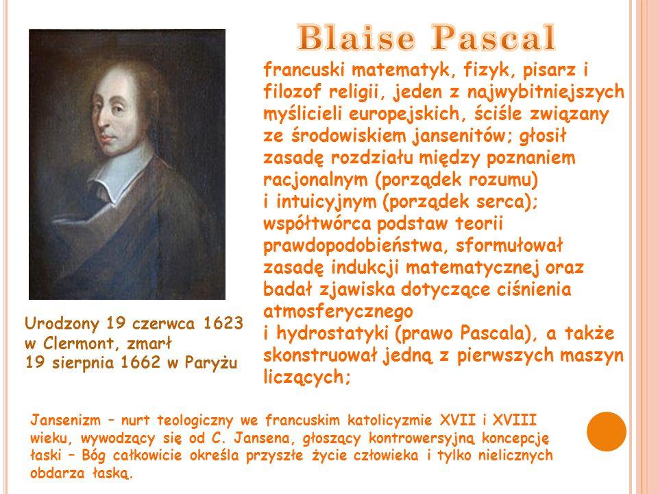 francuski matematyk, fizyk, pisarz i filozof religii, jeden z najwybitniejszych myślicieli europejskich, ściśle związany ze środowiskiem jansenitów; głosił zasadę rozdziału między poznaniem racjonalnym (porządek rozumu) i intuicyjnym (porządek serca); współtwórca podstaw teorii prawdopodobieństwa, sformułował zasadę indukcji matematycznej oraz badał zjawiska dotyczące ciśnienia atmosferycznego i hydrostatyki (prawo Pascala), a także skonstruował jedną z pierwszych maszyn liczących; Jansenizm – nurt teologiczny we francuskim katolicyzmie XVII i XVIII wieku, wywodzący się od C.