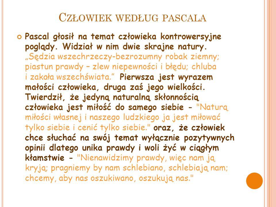 C ZŁOWIEK WEDŁUG PASCALA Pascal głosił na temat człowieka kontrowersyjne poglądy.