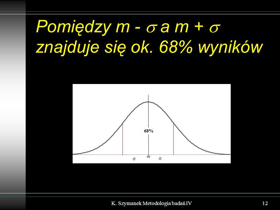 Pomiędzy m -  a m +  znajduje się ok. 68% wyników K. Szymanek Metodologia badań IV12