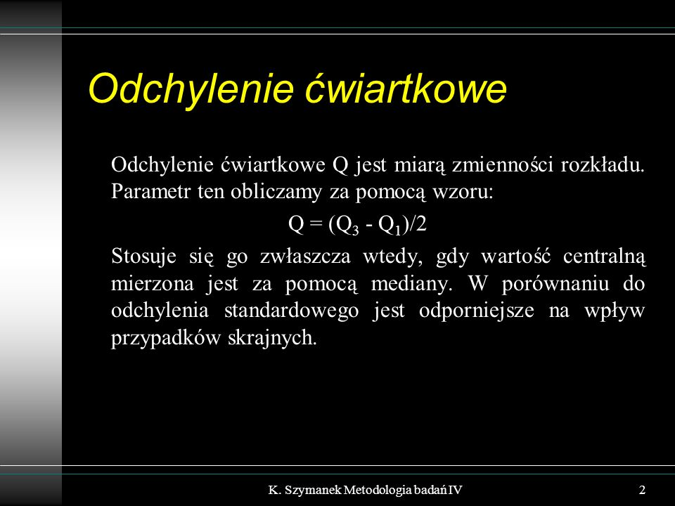 Odchylenie ćwiartkowe Odchylenie ćwiartkowe Q jest miarą zmienności rozkładu. Parametr ten obliczamy za pomocą wzoru: Q = (Q 3 - Q 1 )/2 Stosuje się g