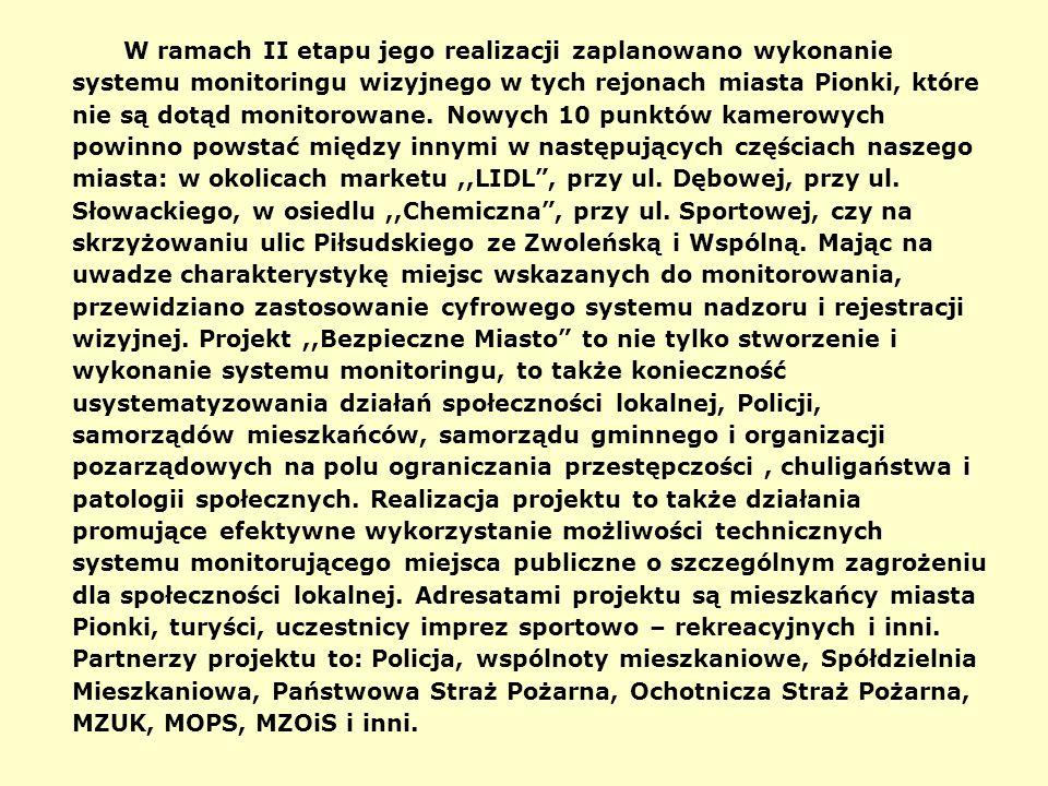 W ramach II etapu jego realizacji zaplanowano wykonanie systemu monitoringu wizyjnego w tych rejonach miasta Pionki, które nie są dotąd monitorowane.