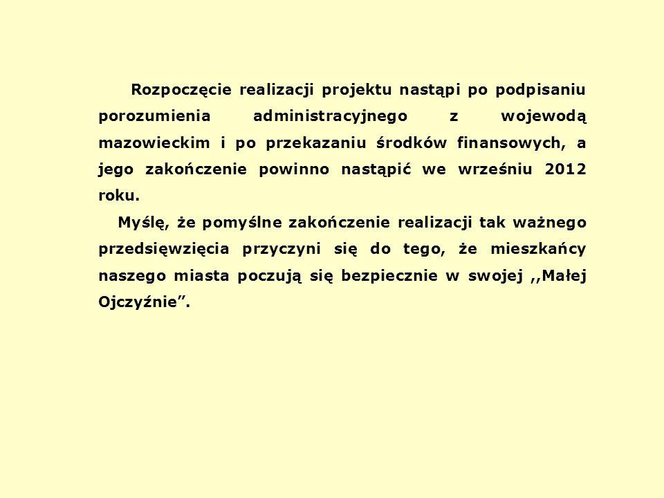 Rozpoczęcie realizacji projektu nastąpi po podpisaniu porozumienia administracyjnego z wojewodą mazowieckim i po przekazaniu środków finansowych, a jego zakończenie powinno nastąpić we wrześniu 2012 roku.