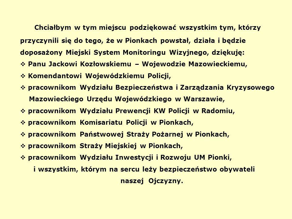 Chciałbym w tym miejscu podziękować wszystkim tym, którzy przyczynili się do tego, że w Pionkach powstał, działa i będzie doposażony Miejski System Monitoringu Wizyjnego, dziękuję:  Panu Jackowi Kozłowskiemu – Wojewodzie Mazowieckiemu,  Komendantowi Wojewódzkiemu Policji,  pracownikom Wydziału Bezpieczeństwa i Zarządzania Kryzysowego Mazowieckiego Urzędu Wojewódzkiego w Warszawie,  pracownikom Wydziału Prewencji KW Policji w Radomiu,  pracownikom Komisariatu Policji w Pionkach,  pracownikom Państwowej Straży Pożarnej w Pionkach,  pracownikom Straży Miejskiej w Pionkach,  pracownikom Wydziału Inwestycji i Rozwoju UM Pionki, i wszystkim, którym na sercu leży bezpieczeństwo obywateli naszej Ojczyzny.