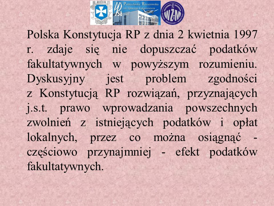 Polska Konstytucja RP z dnia 2 kwietnia 1997 r. zdaje się nie dopuszczać podatków fakultatywnych w powyższym rozumieniu. Dyskusyjny jest problem zgodn