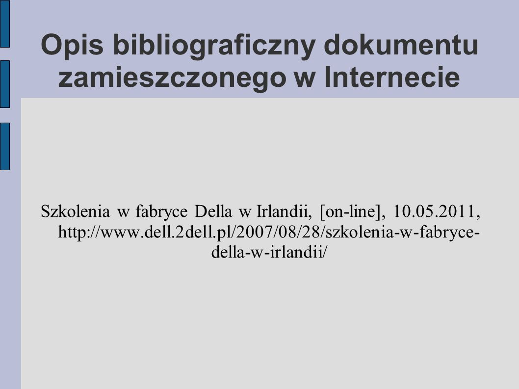 Opis bibliograficzny dokumentu zamieszczonego w Internecie Szkolenia w fabryce Della w Irlandii, [on-line], 10.05.2011, http://www.dell.2dell.pl/2007/08/28/szkolenia-w-fabryce- della-w-irlandii/
