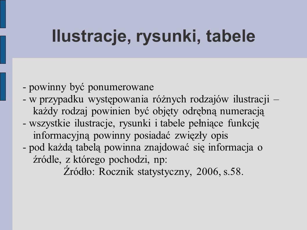 Ilustracje, rysunki, tabele - powinny być ponumerowane - w przypadku występowania różnych rodzajów ilustracji – każdy rodzaj powinien być objęty odrębną numeracją - wszystkie ilustracje, rysunki i tabele pełniące funkcję informacyjną powinny posiadać zwięzły opis - pod każdą tabelą powinna znajdować się informacja o źródle, z którego pochodzi, np: Źródło: Rocznik statystyczny, 2006, s.58.