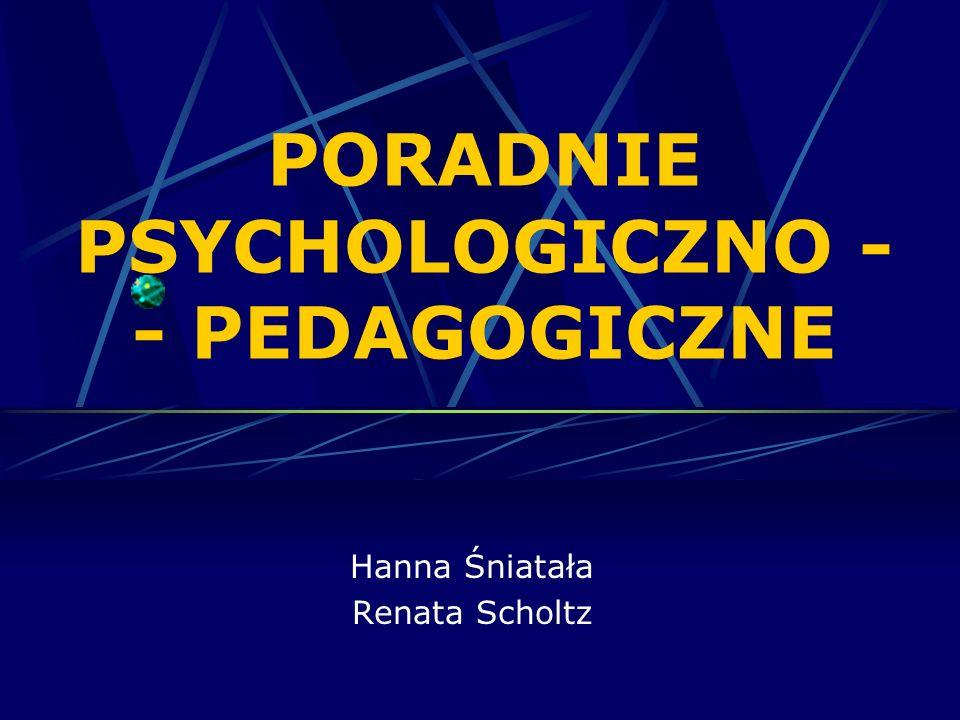 PORADNIE PSYCHOLOGICZNO - - PEDAGOGICZNE Hanna Śniatała Renata Scholtz