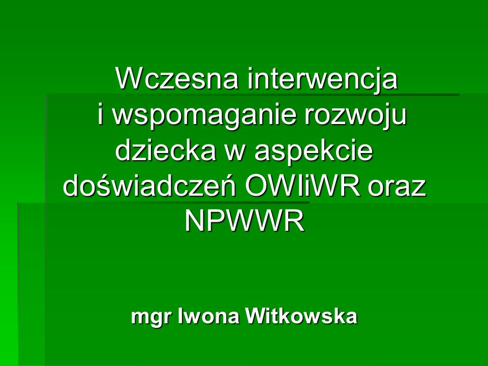 Wczesna interwencja i wspomaganie rozwoju dziecka w aspekcie doświadczeń OWIiWR oraz NPWWR Wczesna interwencja i wspomaganie rozwoju dziecka w aspekcie doświadczeń OWIiWR oraz NPWWR mgr Iwona Witkowska
