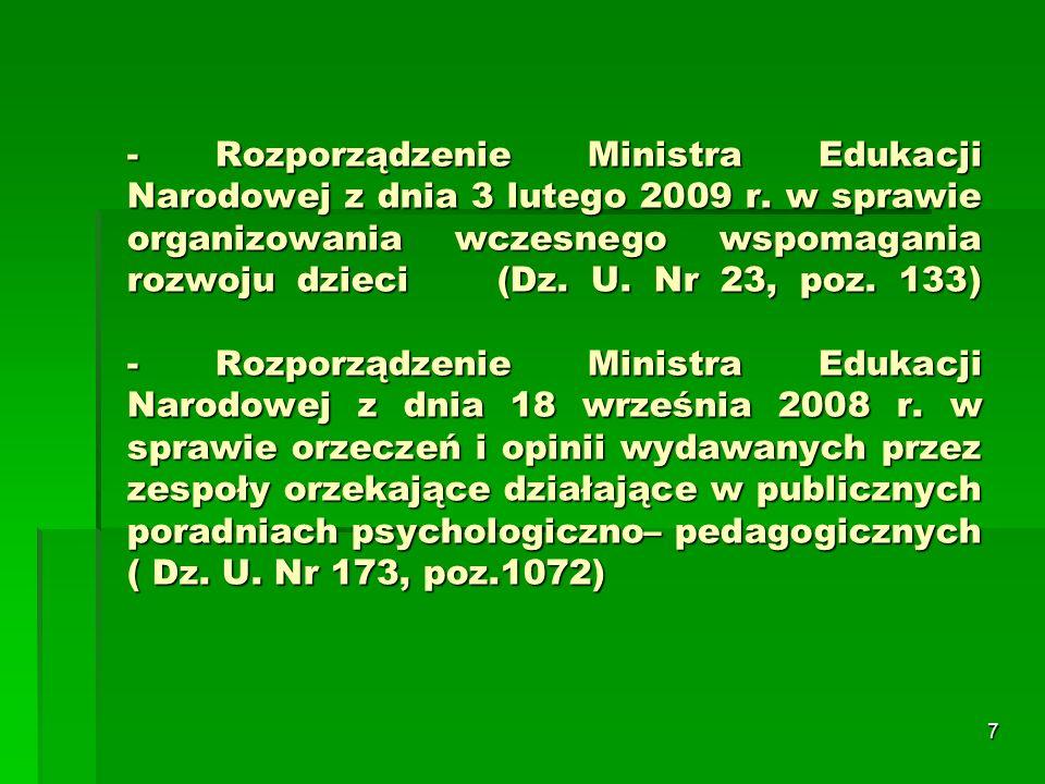 8 Rozporządzenie MEN (3 lutego 2009r.) w sprawie organizowania wczesnego wspomagania rozwoju Rozporządzenie określa warunki wczesnego wspomagania rozwoju dzieci, mającego na celu pobudzenie psychoruchowego i społecznego rozwoju dziecka od chwili wykrycia niepełnosprawności do podjęcia nauki w szkole oraz kwalifikacje wymagane od osób prowadzących wczesne wspomaganie, a także formy współpracy z rodziną dziecka.