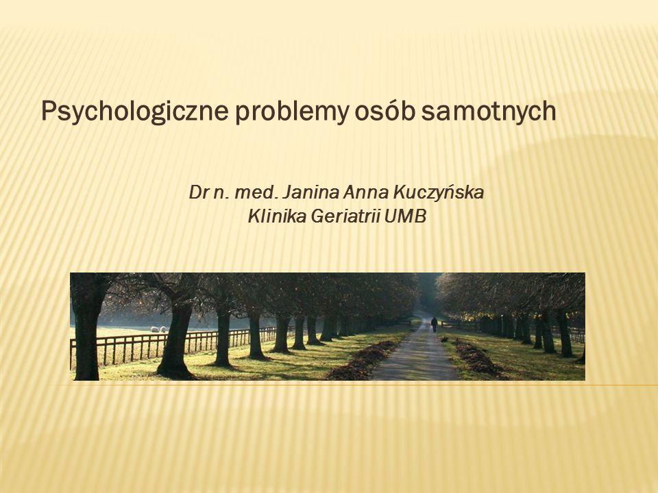 Psychologiczne problemy osób samotnych Dr n. med. Janina Anna Kuczyńska Klinika Geriatrii UMB