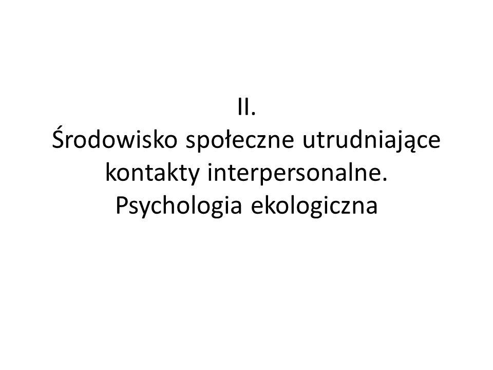 II. Środowisko społeczne utrudniające kontakty interpersonalne. Psychologia ekologiczna