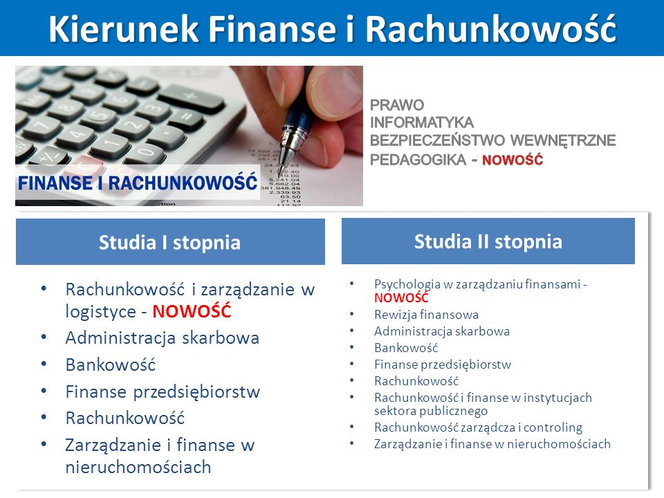 Kierunek Finanse i Rachunkowość Studia I stopnia Rachunkowość i zarządzanie w logistyce - NOWOŚĆ Administracja skarbowa Bankowość Finanse przedsiębiorstw Rachunkowość Zarządzanie i finanse w nieruchomościach Studia II stopnia Psychologia w zarządzaniu finansami - NOWOŚĆ Rewizja finansowa Administracja skarbowa Bankowość Finanse przedsiębiorstw Rachunkowość Rachunkowość i finanse w instytucjach sektora publicznego Rachunkowość zarządcza i controling Zarządzanie i finanse w nieruchomościach