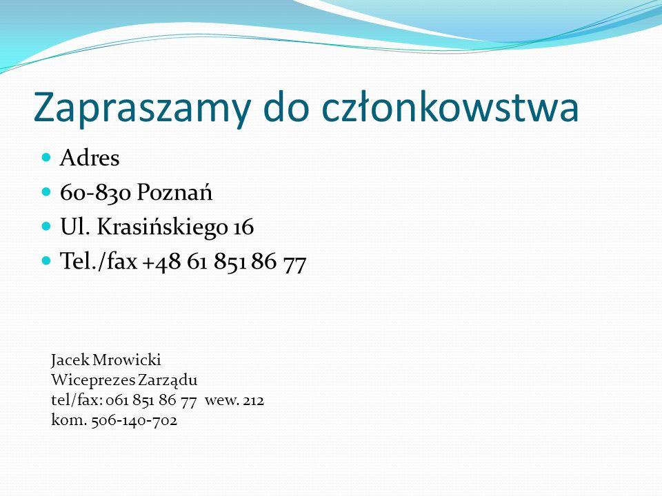 Zapraszamy do członkowstwa Adres 60-830 Poznań Ul. Krasińskiego 16 Tel./fax +48 61 851 86 77 Jacek Mrowicki Wiceprezes Zarządu tel/fax: 061 851 86 77