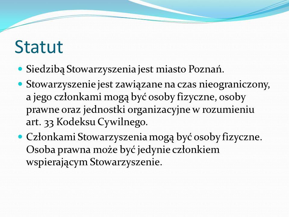 Statut Siedzibą Stowarzyszenia jest miasto Poznań. Stowarzyszenie jest zawiązane na czas nieograniczony, a jego członkami mogą być osoby fizyczne, oso