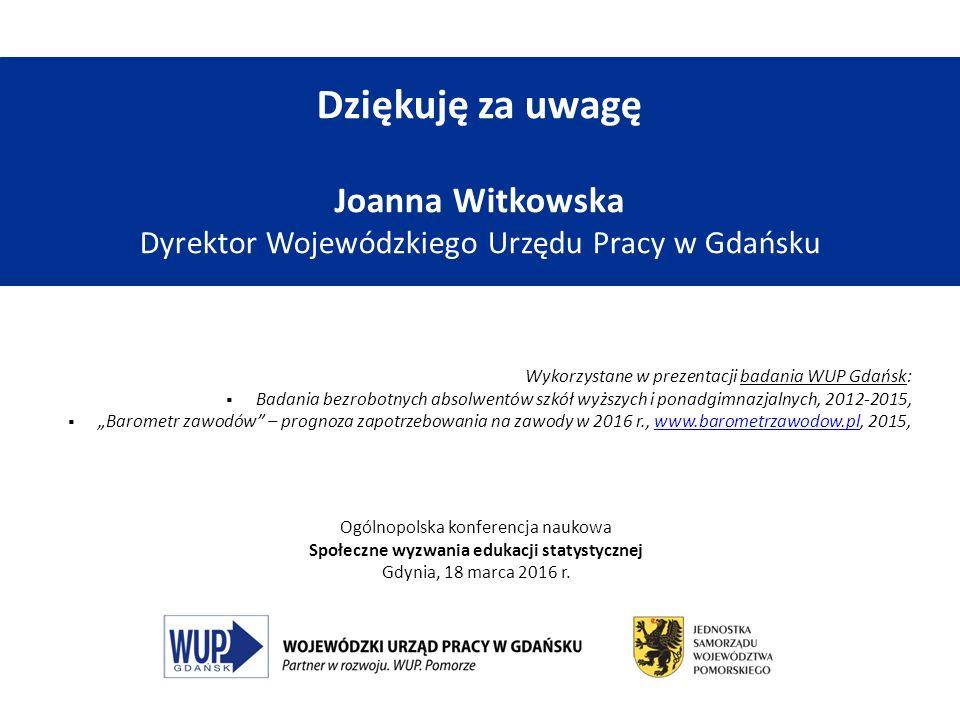 Dziękuję za uwagę Joanna Witkowska Dyrektor Wojewódzkiego Urzędu Pracy w Gdańsku Wykorzystane w prezentacji badania WUP Gdańsk:  Badania bezrobotnych
