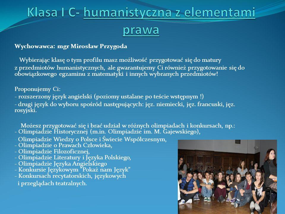 Wychowawca: mgr Mirosław Przygoda Wybierając klasę o tym profilu masz możliwość przygotować się do matury z przedmiotów humanistycznych, ale gwarantuj