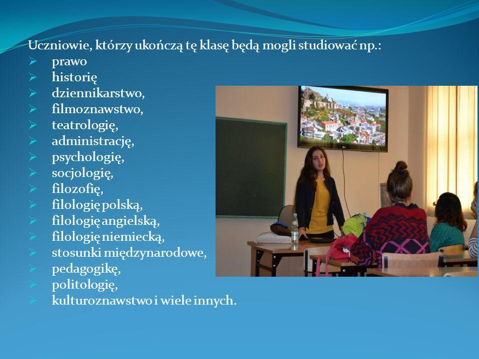 Uczniowie, którzy ukończą tę klasę będą mogli studiować np.:  prawo  historię  dziennikarstwo,  filmoznawstwo,  teatrologię,  administrację,  p