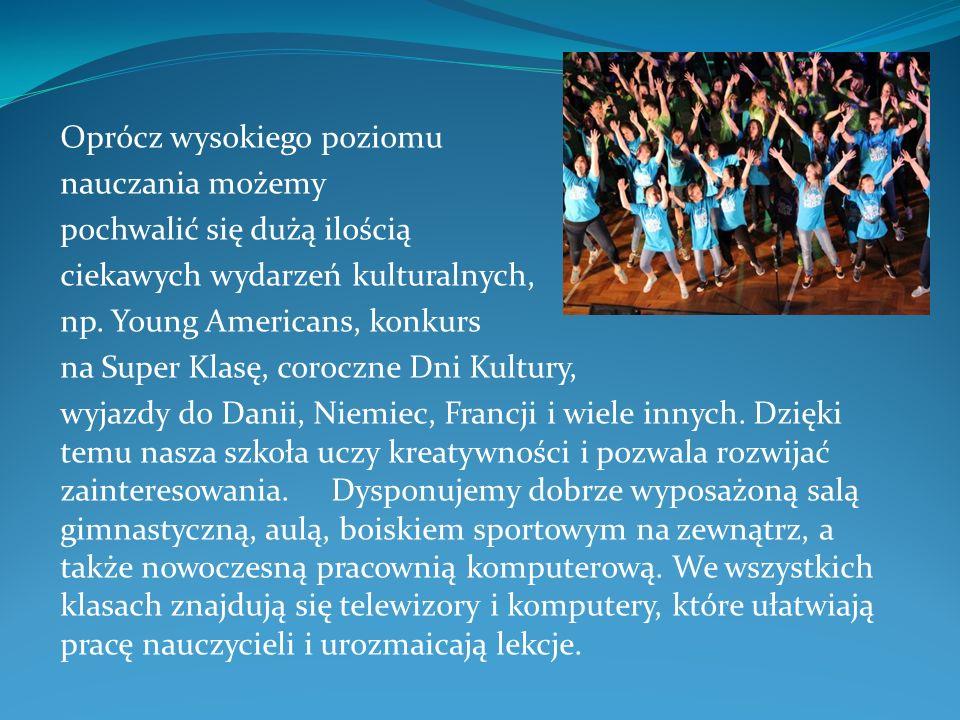 Oprócz wysokiego poziomu nauczania możemy pochwalić się dużą ilością ciekawych wydarzeń kulturalnych, np. Young Americans, konkurs na Super Klasę, cor