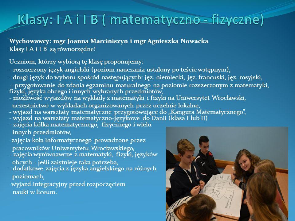 Wychowawcy: mgr Joanna Marciniszyn i mgr Agnieszka Nowacka Klasy I A i I B są równorzędne! Uczniom, którzy wybiorą tę klasę proponujemy: - rozszerzony