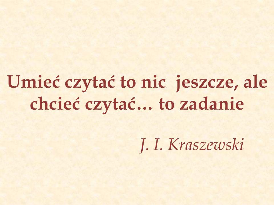 Umieć czytać to nic jeszcze, ale chcieć czytać… to zadanie J. I. Kraszewski